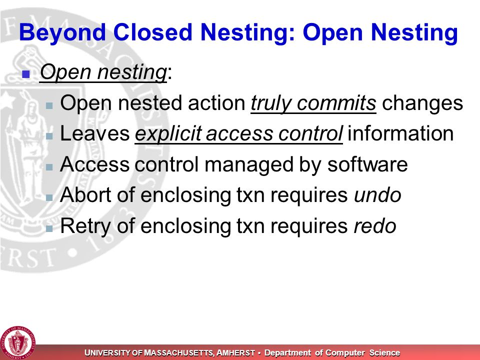 U NIVERSITY OF M ASSACHUSETTS, A MHERST Department of Computer Science Beyond Closed Nesting: Open Nesting Open nesting: Open nested action truly commits changes Leaves explicit access control information Access control managed by software Abort of enclosing txn requires undo Retry of enclosing txn requires redo