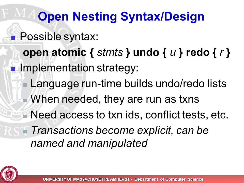 U NIVERSITY OF M ASSACHUSETTS, A MHERST Department of Computer Science Open Nesting Syntax/Design Possible syntax: open atomic { stmts } undo { u } re