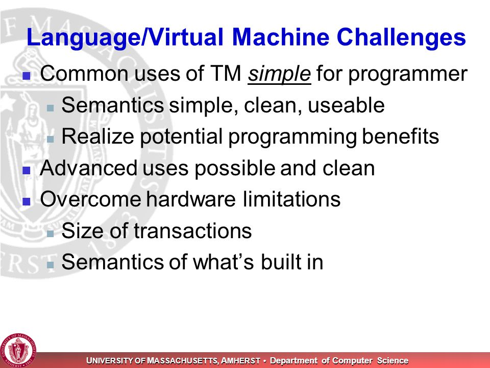 U NIVERSITY OF M ASSACHUSETTS, A MHERST Department of Computer Science Language/Virtual Machine Challenges Common uses of TM simple for programmer Semantics simple, clean, useable Realize potential programming benefits Advanced uses possible and clean Overcome hardware limitations Size of transactions Semantics of what's built in