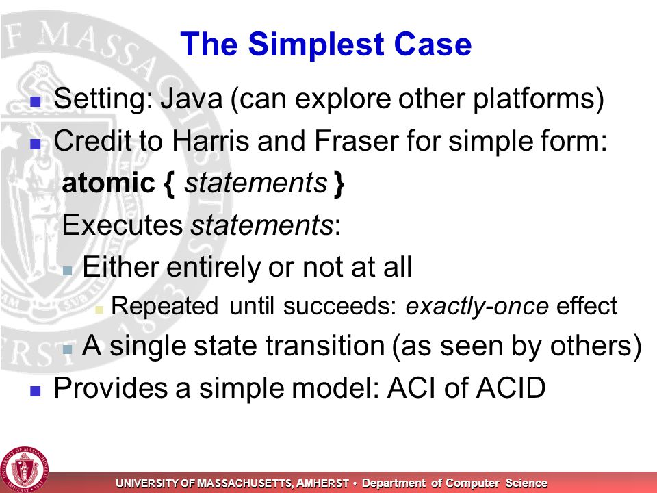 U NIVERSITY OF M ASSACHUSETTS, A MHERST Department of Computer Science The Simplest Case Setting: Java (can explore other platforms) Credit to Harris and Fraser for simple form: atomic { statements } Executes statements: Either entirely or not at all Repeated until succeeds: exactly-once effect A single state transition (as seen by others) Provides a simple model: ACI of ACID