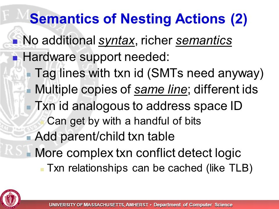 U NIVERSITY OF M ASSACHUSETTS, A MHERST Department of Computer Science Semantics of Nesting Actions (2) No additional syntax, richer semantics Hardware support needed: Tag lines with txn id (SMTs need anyway) Multiple copies of same line; different ids Txn id analogous to address space ID Can get by with a handful of bits Add parent/child txn table More complex txn conflict detect logic Txn relationships can be cached (like TLB)