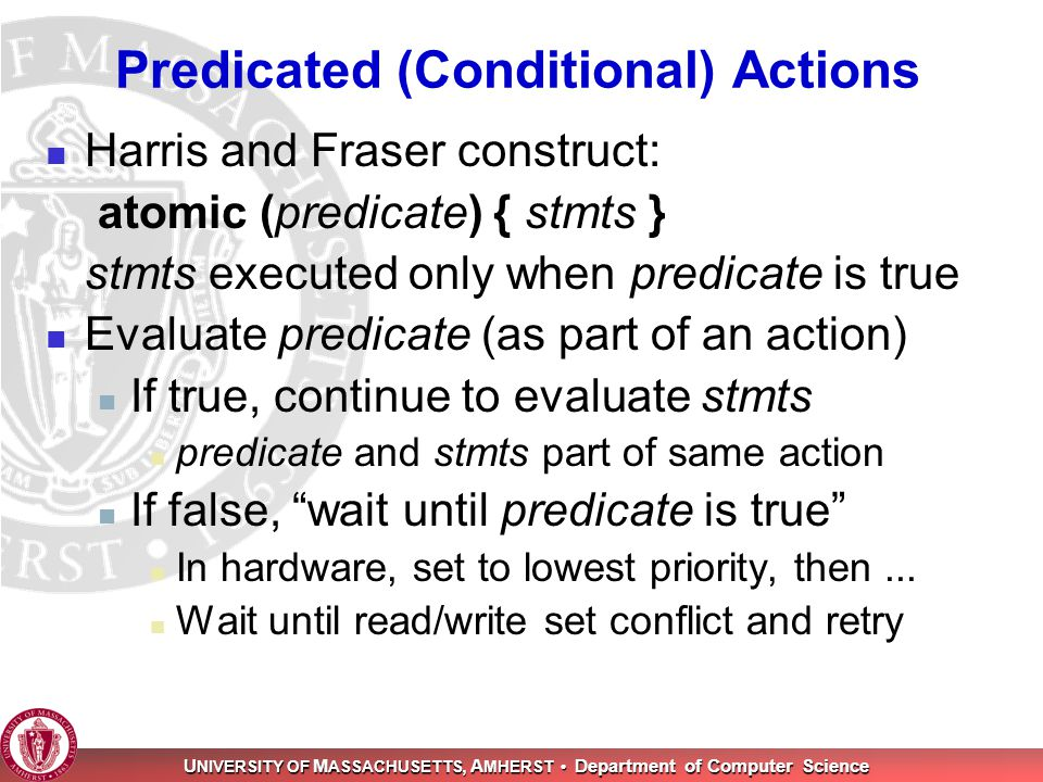U NIVERSITY OF M ASSACHUSETTS, A MHERST Department of Computer Science Predicated (Conditional) Actions Harris and Fraser construct: atomic (predicate) { stmts } stmts executed only when predicate is true Evaluate predicate (as part of an action) If true, continue to evaluate stmts predicate and stmts part of same action If false, wait until predicate is true In hardware, set to lowest priority, then...