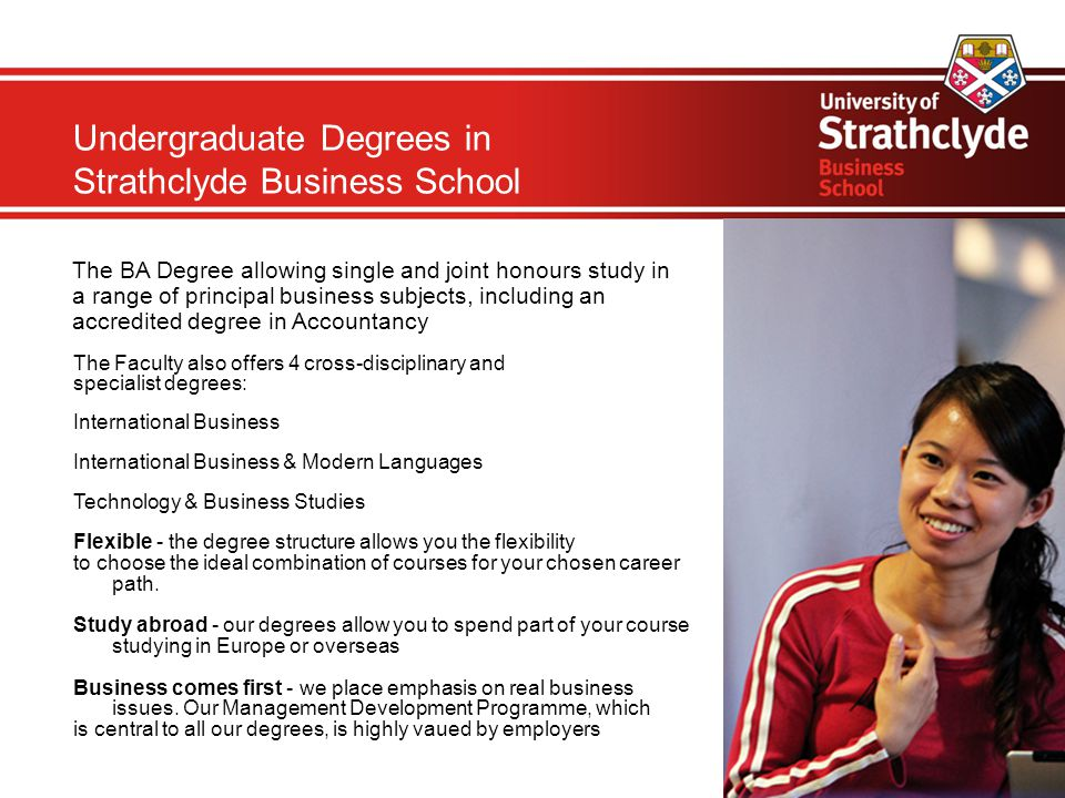 Undergraduate Degrees in Strathclyde Business School The BA Degree allowing single and joint honours study in a range of principal business subjects, including an accredited degree in Accountancy The Faculty also offers 4 cross-disciplinary and specialist degrees: International Business International Business & Modern Languages Technology & Business Studies Flexible - the degree structure allows you the flexibility to choose the ideal combination of courses for your chosen career path.
