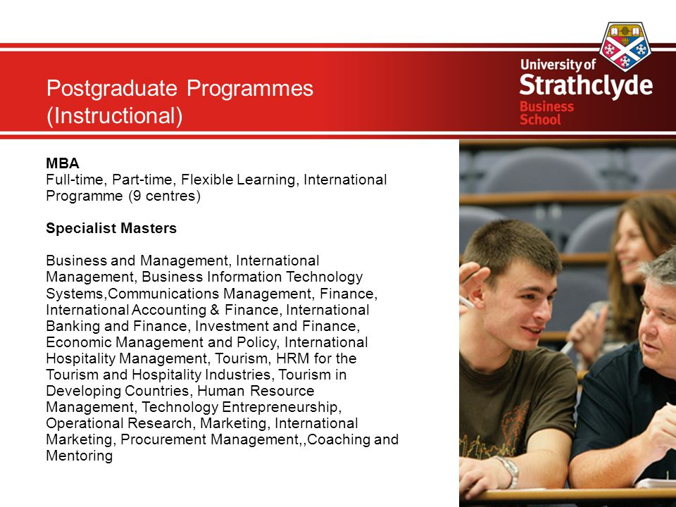 Postgraduate Programmes (Instructional) MBA Full-time, Part-time, Flexible Learning, International Programme (9 centres)‏ Specialist Masters Business and Management, International Management, Business Information Technology Systems,Communications Management, Finance, International Accounting & Finance, International Banking and Finance, Investment and Finance, Economic Management and Policy, International Hospitality Management, Tourism, HRM for the Tourism and Hospitality Industries, Tourism in Developing Countries, Human Resource Management, Technology Entrepreneurship, Operational Research, Marketing, International Marketing, Procurement Management,,Coaching and Mentoring