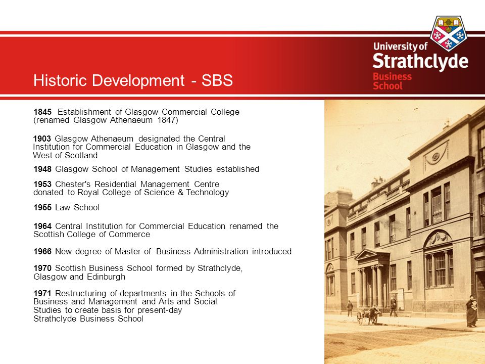 Historic Development - SBS 1845 Establishment of Glasgow Commercial College (renamed Glasgow Athenaeum 1847)‏ 1903 Glasgow Athenaeum designated the Central Institution for Commercial Education in Glasgow and the West of Scotland 1948 Glasgow School of Management Studies established 1953 Chester s Residential Management Centre donated to Royal College of Science & Technology 1955 Law School 1964 Central Institution for Commercial Education renamed the Scottish College of Commerce 1966 New degree of Master of Business Administration introduced 1970 Scottish Business School formed by Strathclyde, Glasgow and Edinburgh 1971 Restructuring of departments in the Schools of Business and Management and Arts and Social Studies to create basis for present-day Strathclyde Business School