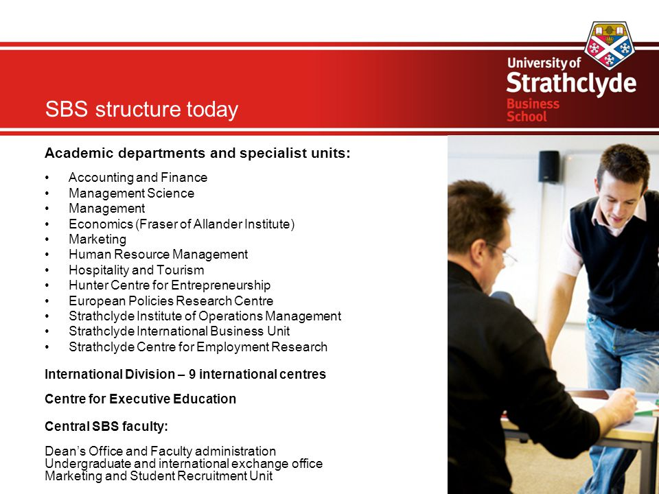 Academic departments and specialist units: Accounting and Finance Management Science Management Economics (Fraser of Allander Institute)‏ Marketing Human Resource Management Hospitality and Tourism Hunter Centre for Entrepreneurship European Policies Research Centre Strathclyde Institute of Operations Management Strathclyde International Business Unit Strathclyde Centre for Employment Research International Division – 9 international centres Centre for Executive Education Central SBS faculty: Dean's Office and Faculty administration Undergraduate and international exchange office Marketing and Student Recruitment Unit SBS structure today
