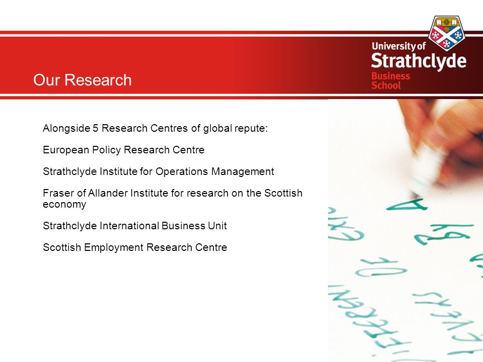 Our Research Alongside 5 Research Centres of global repute: European Policy Research Centre Strathclyde Institute for Operations Management Fraser of Allander Institute for research on the Scottish economy Strathclyde International Business Unit Scottish Employment Research Centre