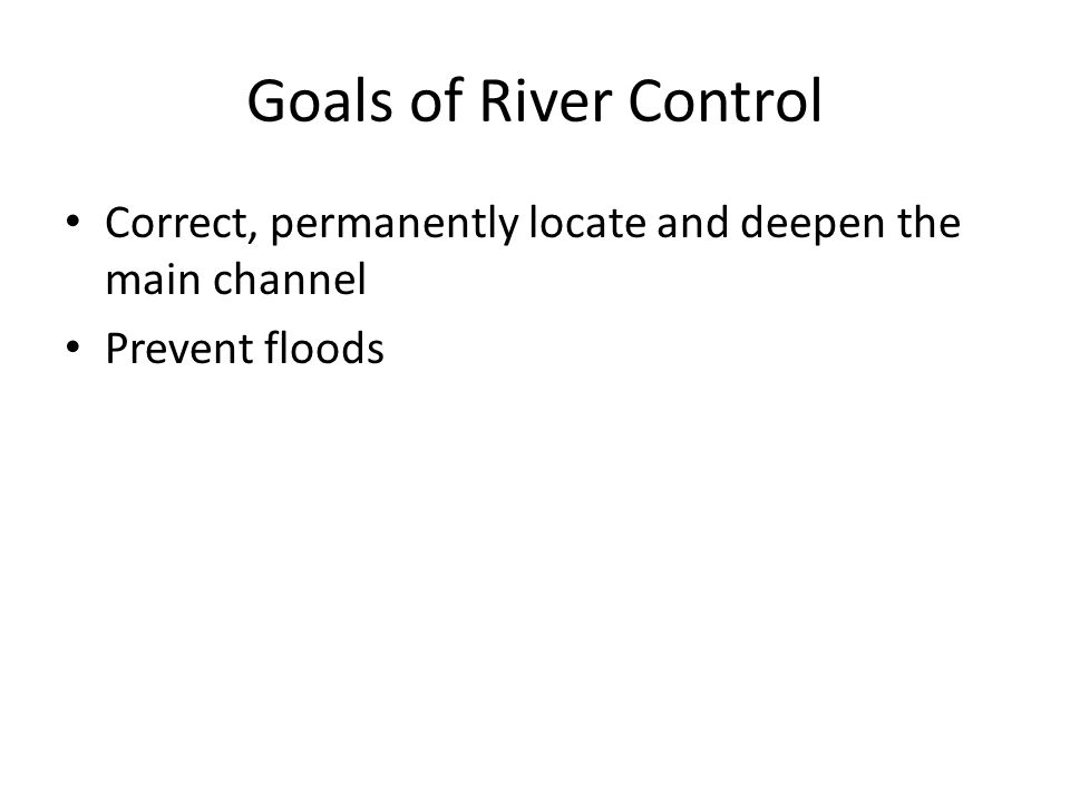 Goals of River Control Correct, permanently locate and deepen the main channel Prevent floods
