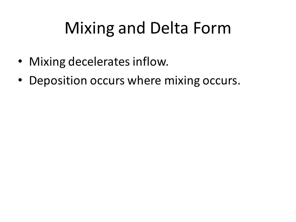 Mixing and Delta Form Mixing decelerates inflow. Deposition occurs where mixing occurs.