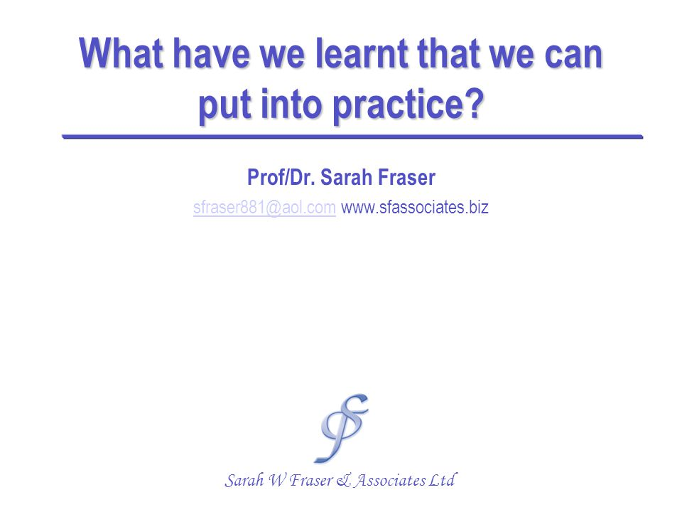 What have we learnt that we can put into practice? Prof/Dr. Sarah Fraser sfraser881@aol.comsfraser881@aol.com www.sfassociates.biz Sarah W Fraser & As
