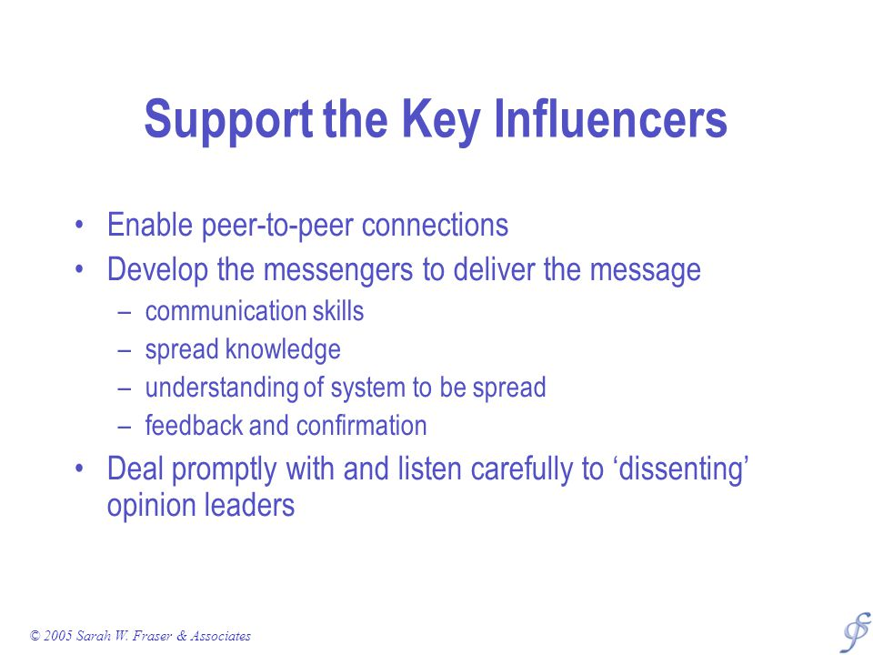 Support the Key Influencers Enable peer-to-peer connections Develop the messengers to deliver the message –communication skills –spread knowledge –understanding of system to be spread –feedback and confirmation Deal promptly with and listen carefully to 'dissenting' opinion leaders © 2005 Sarah W.