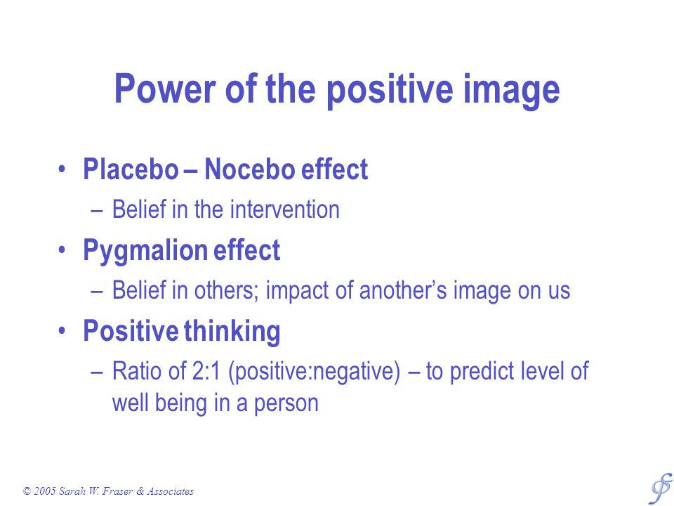 Power of the positive image Placebo – Nocebo effect –Belief in the intervention Pygmalion effect –Belief in others; impact of another's image on us Po