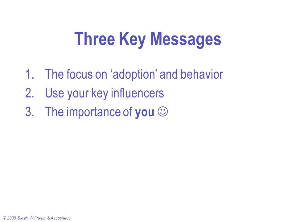 © 2005 Sarah W Fraser & Associates Three Key Messages 1.The focus on 'adoption' and behavior 2.Use your key influencers 3.The importance of you