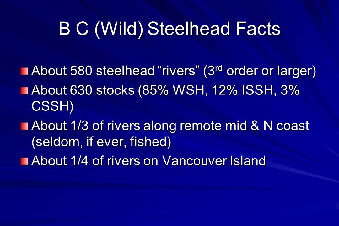 B C (Wild) Steelhead Facts About 580 steelhead rivers (3 rd order or larger) About 630 stocks (85% WSH, 12% ISSH, 3% CSSH) About 1/3 of rivers along remote mid & N coast (seldom, if ever, fished) About 1/4 of rivers on Vancouver Island