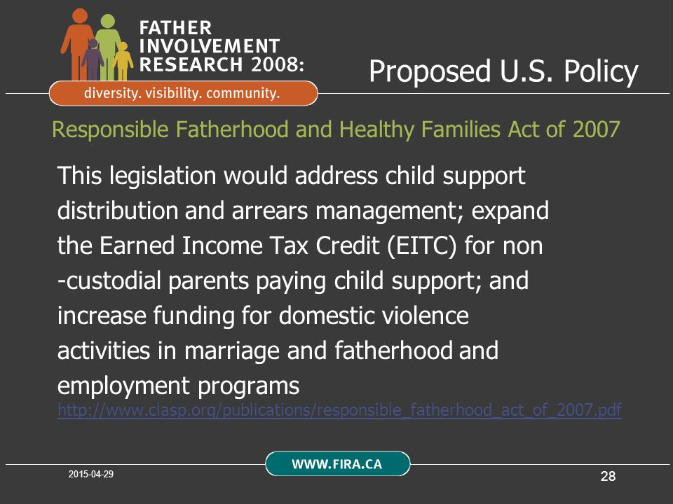 28 Responsible Fatherhood and Healthy Families Act of 2007 This legislation would address child support distribution and arrears management; expand the Earned Income Tax Credit (EITC) for non -custodial parents paying child support; and increase funding for domestic violence activities in marriage and fatherhood and employment programs http://www.clasp.org/publications/responsible_fatherhood_act_of_2007.pdf Proposed U.S.