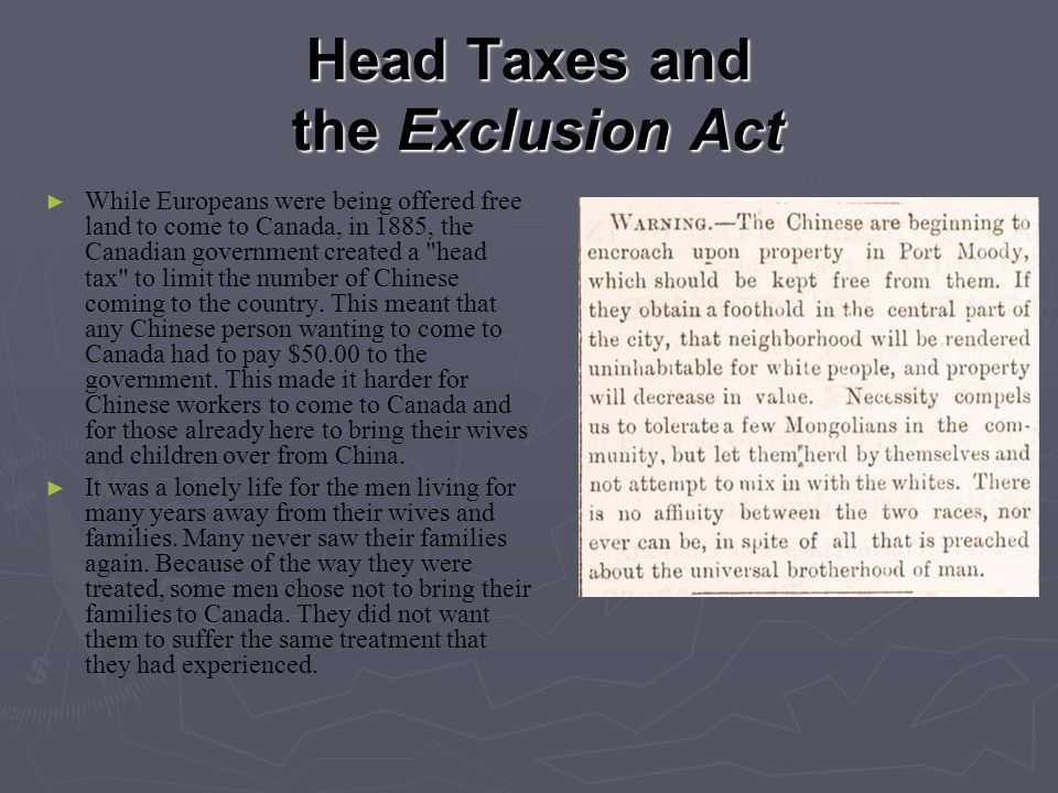 Head Taxes and the Exclusion Act ► ► While Europeans were being offered free land to come to Canada, in 1885, the Canadian government created a