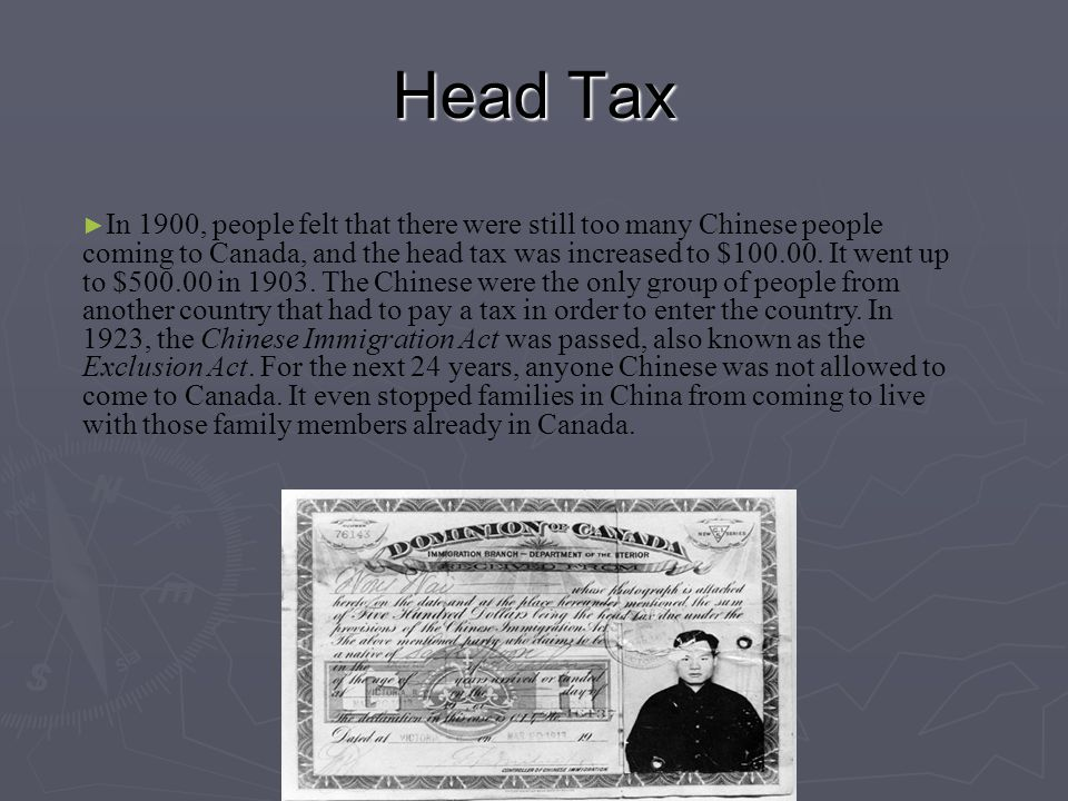 Head Tax ► In 1900, people felt that there were still too many Chinese people coming to Canada, and the head tax was increased to $100.00. It went up