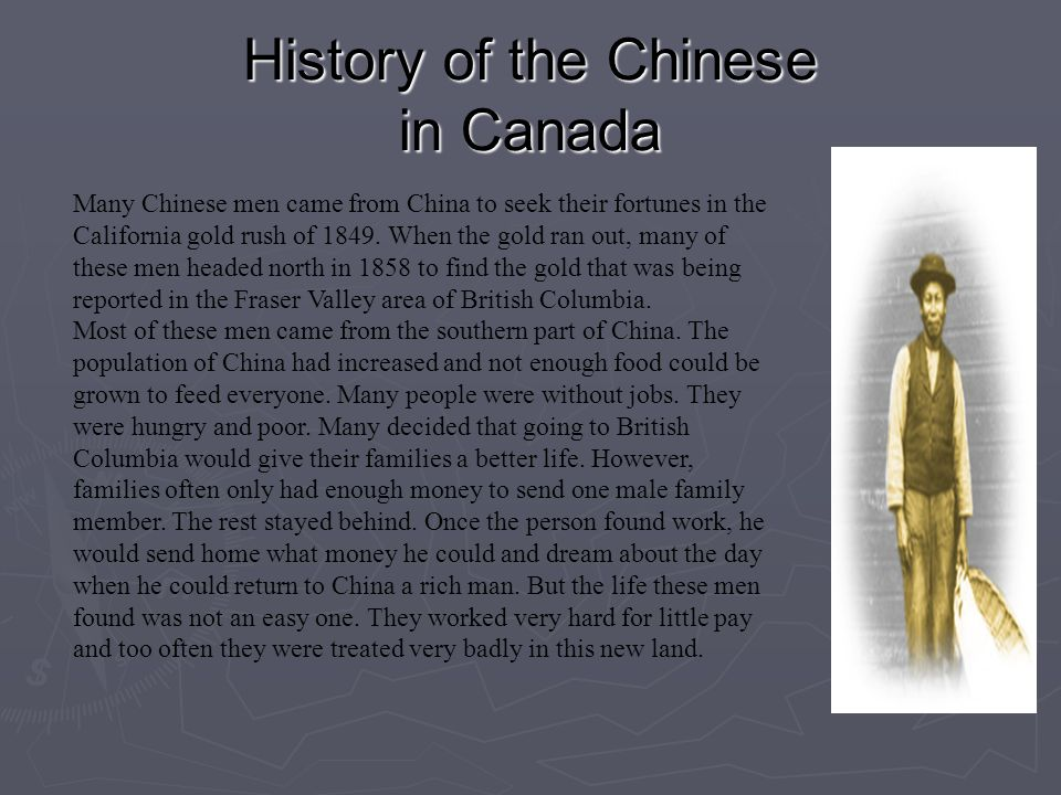 History of the Chinese in Canada Many Chinese men came from China to seek their fortunes in the California gold rush of 1849. When the gold ran out, m