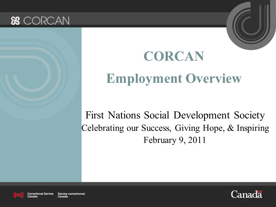 CORCAN Employment Overview First Nations Social Development Society Celebrating our Success, Giving Hope, & Inspiring February 9, 2011