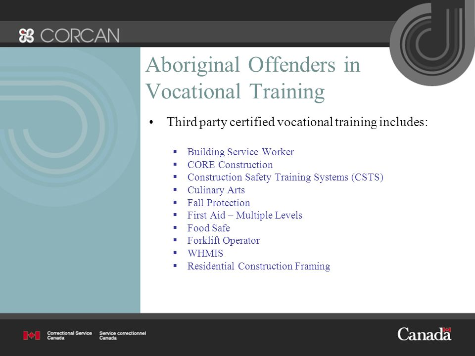 Aboriginal Offenders in Vocational Training Third party certified vocational training includes:  Building Service Worker  CORE Construction  Construction Safety Training Systems (CSTS)  Culinary Arts  Fall Protection  First Aid – Multiple Levels  Food Safe  Forklift Operator  WHMIS  Residential Construction Framing