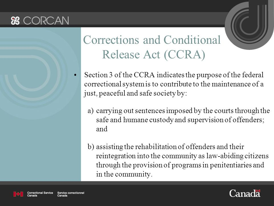 Corrections and Conditional Release Act (CCRA) Section 3 of the CCRA indicates the purpose of the federal correctional system is to contribute to the maintenance of a just, peaceful and safe society by: a)carrying out sentences imposed by the courts through the safe and humane custody and supervision of offenders; and b)assisting the rehabilitation of offenders and their reintegration into the community as law-abiding citizens through the provision of programs in penitentiaries and in the community.