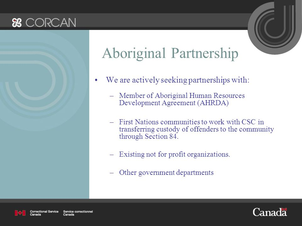 Aboriginal Partnership We are actively seeking partnerships with: –Member of Aboriginal Human Resources Development Agreement (AHRDA) –First Nations communities to work with CSC in transferring custody of offenders to the community through Section 84.
