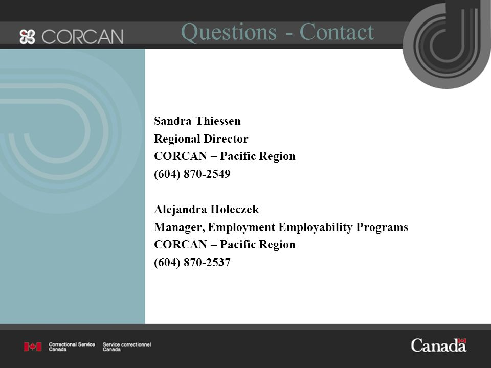 Questions - Contact Sandra Thiessen Regional Director CORCAN – Pacific Region (604) 870-2549 Alejandra Holeczek Manager, Employment Employability Programs CORCAN – Pacific Region (604) 870-2537