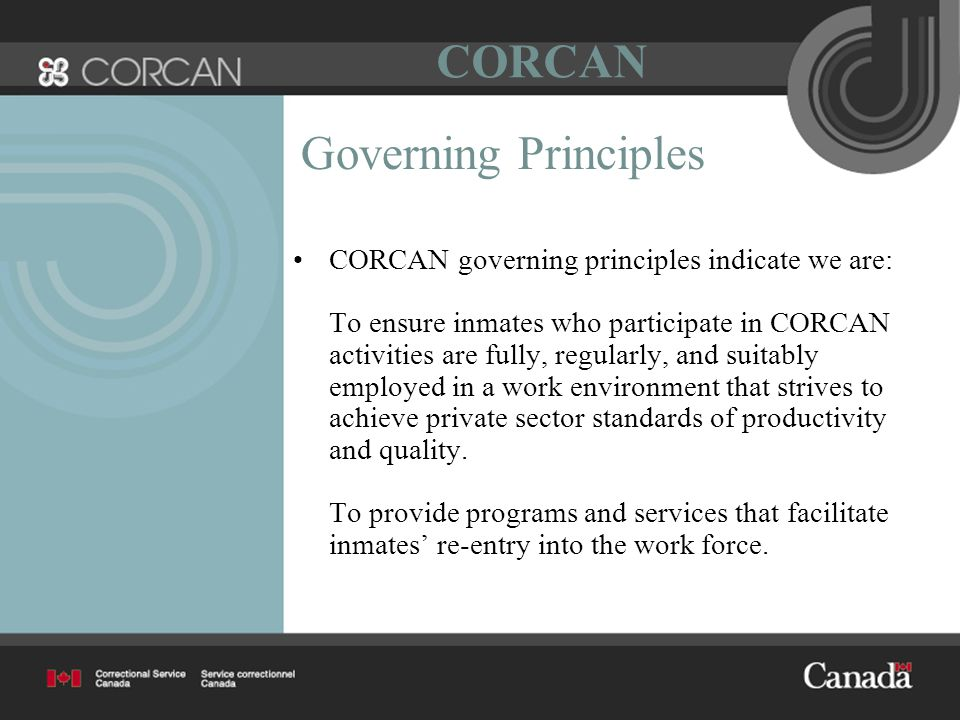 Governing Principles CORCAN governing principles indicate we are: To ensure inmates who participate in CORCAN activities are fully, regularly, and suitably employed in a work environment that strives to achieve private sector standards of productivity and quality.