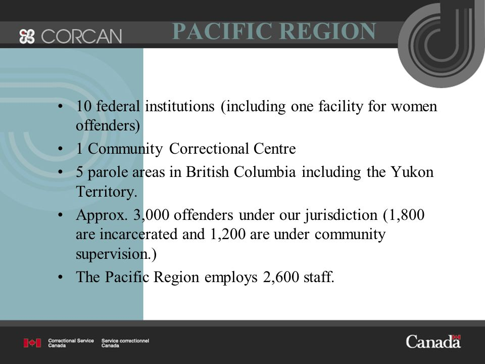 PACIFIC REGION 10 federal institutions (including one facility for women offenders) 1 Community Correctional Centre 5 parole areas in British Columbia including the Yukon Territory.