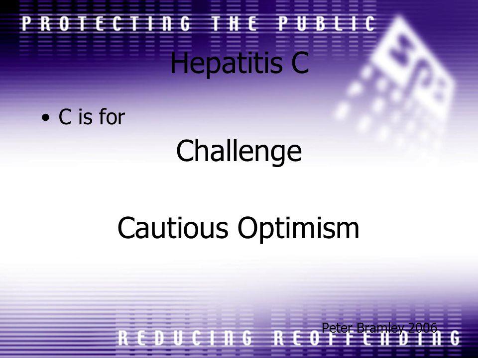 Hepatitis C C is for Challenge Cautious Optimism Peter Bramley 2006