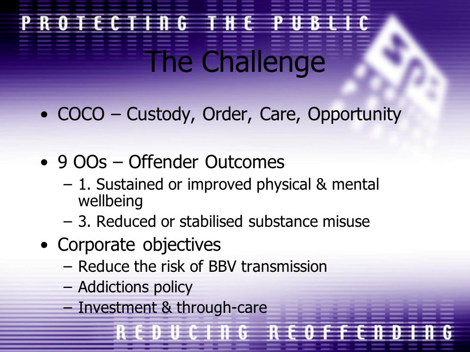 The Challenge COCO – Custody, Order, Care, Opportunity 9 OOs – Offender Outcomes –1.
