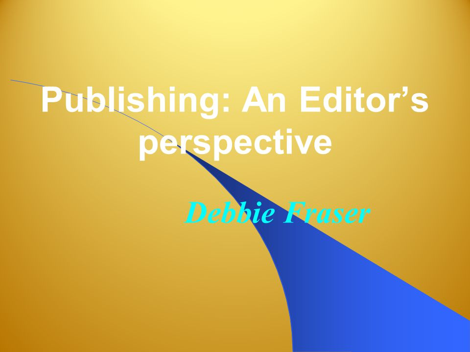 Publishing: An Editor's perspective Debbie Fraser