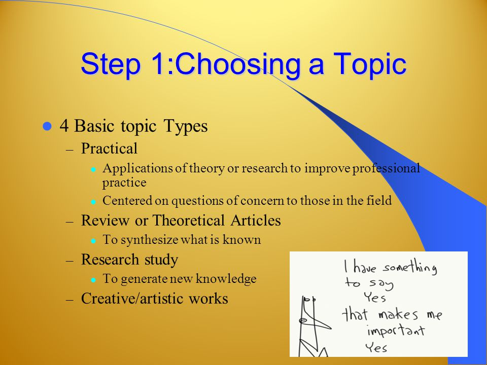Step 1:Choosing a Topic 4 Basic topic Types – Practical Applications of theory or research to improve professional practice Centered on questions of concern to those in the field – Review or Theoretical Articles To synthesize what is known – Research study To generate new knowledge – Creative/artistic works
