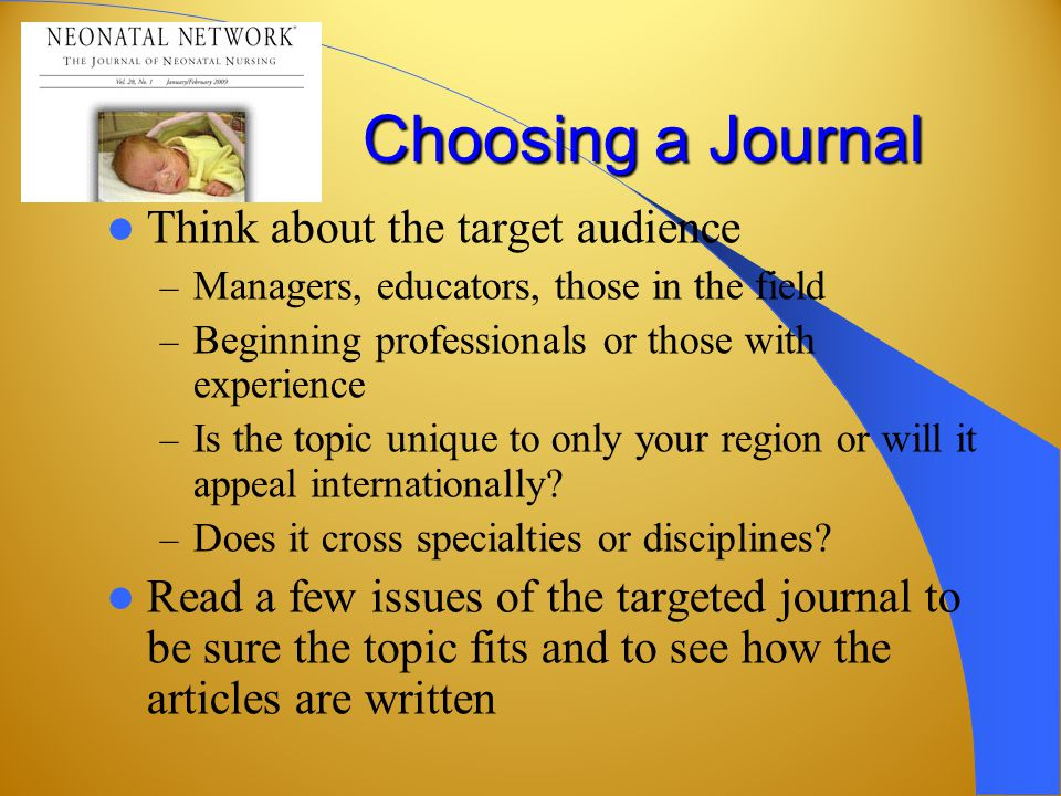 Choosing a Journal Think about the target audience – Managers, educators, those in the field – Beginning professionals or those with experience – Is the topic unique to only your region or will it appeal internationally.