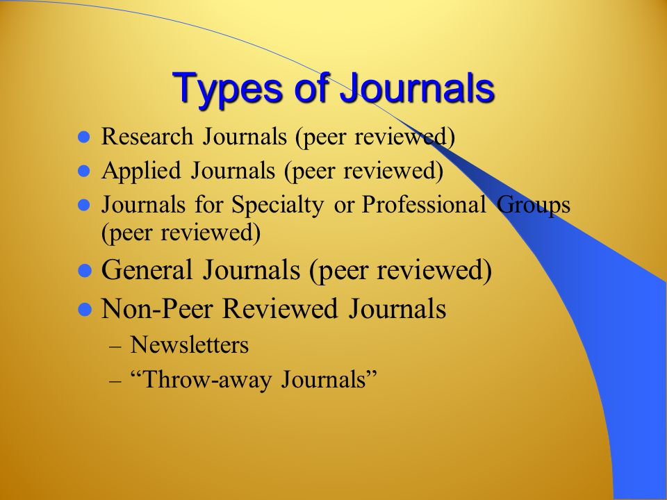 Types of Journals Research Journals (peer reviewed) Applied Journals (peer reviewed) Journals for Specialty or Professional Groups (peer reviewed) General Journals (peer reviewed) Non-Peer Reviewed Journals – Newsletters – Throw-away Journals