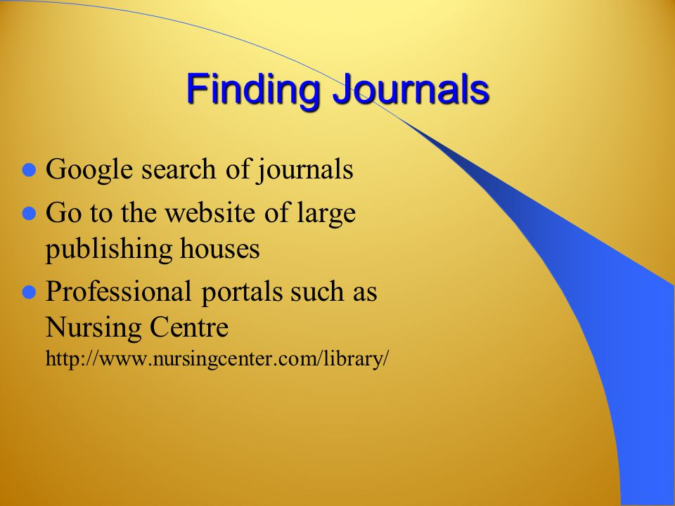 Finding Journals Google search of journals Go to the website of large publishing houses Professional portals such as Nursing Centre http://www.nursingcenter.com/library/