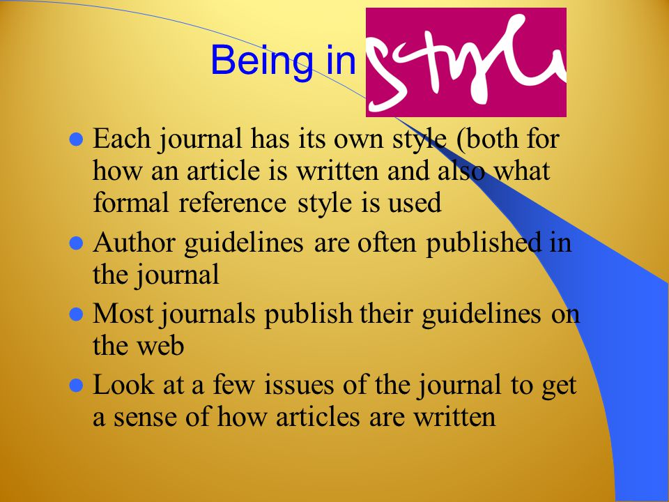 Being in style Each journal has its own style (both for how an article is written and also what formal reference style is used Author guidelines are often published in the journal Most journals publish their guidelines on the web Look at a few issues of the journal to get a sense of how articles are written