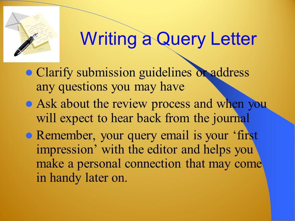 Writing a Query Letter Clarify submission guidelines or address any questions you may have Ask about the review process and when you will expect to hear back from the journal Remember, your query email is your 'first impression' with the editor and helps you make a personal connection that may come in handy later on.