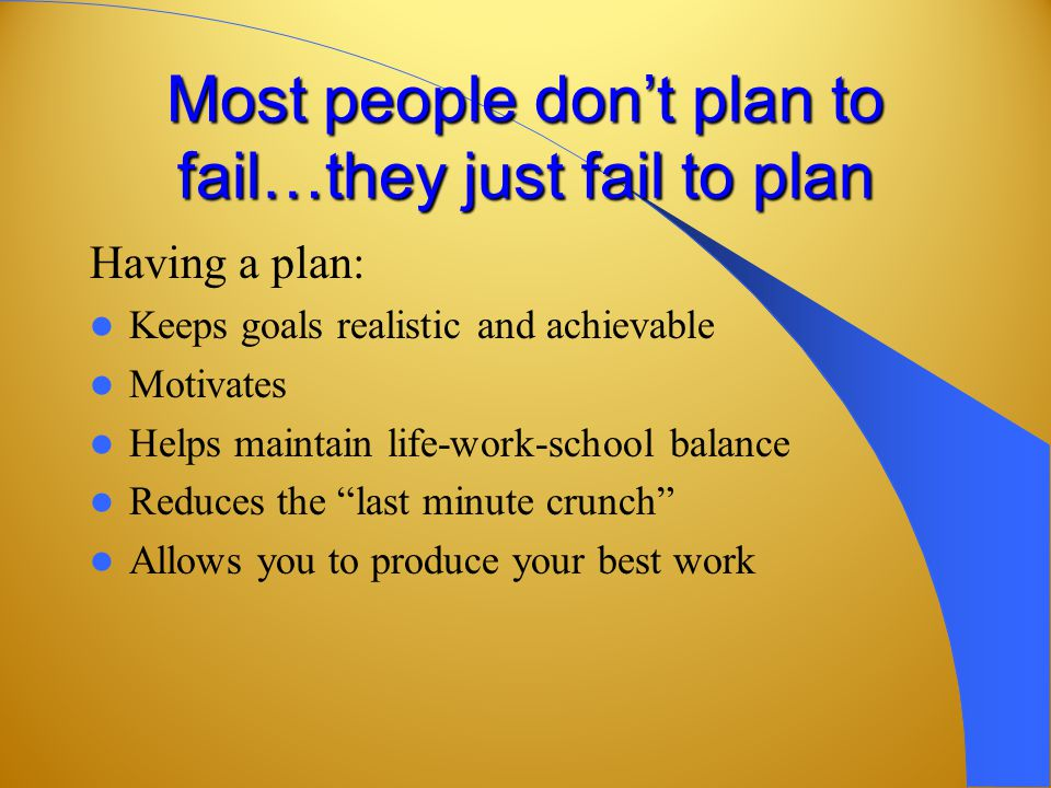 Most people don't plan to fail…they just fail to plan Having a plan: Keeps goals realistic and achievable Motivates Helps maintain life-work-school balance Reduces the last minute crunch Allows you to produce your best work