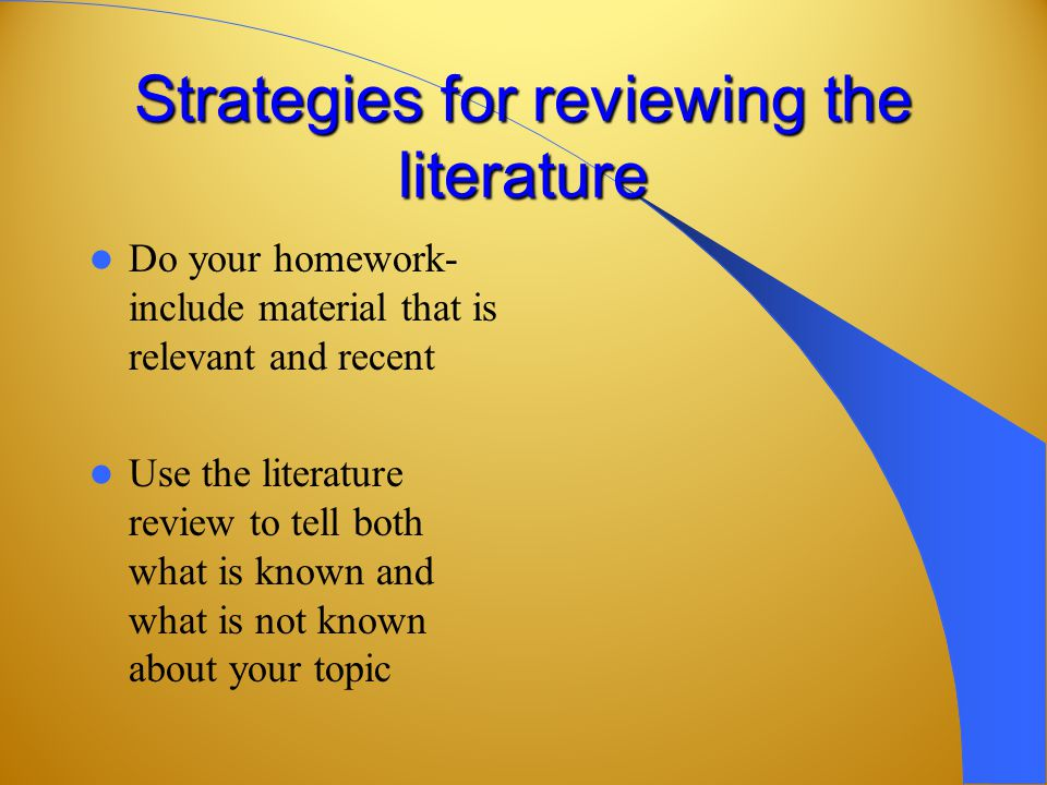 Strategies for reviewing the literature Do your homework- include material that is relevant and recent Use the literature review to tell both what is known and what is not known about your topic