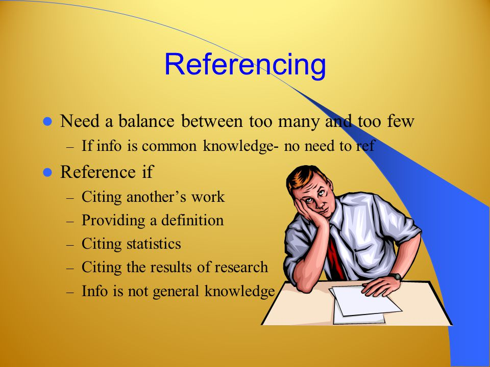 Referencing Need a balance between too many and too few – If info is common knowledge- no need to ref Reference if – Citing another's work – Providing a definition – Citing statistics – Citing the results of research – Info is not general knowledge