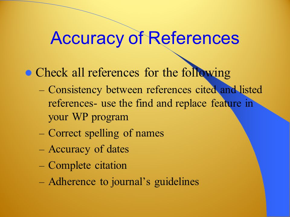 Accuracy of References Check all references for the following – Consistency between references cited and listed references- use the find and replace feature in your WP program – Correct spelling of names – Accuracy of dates – Complete citation – Adherence to journal's guidelines