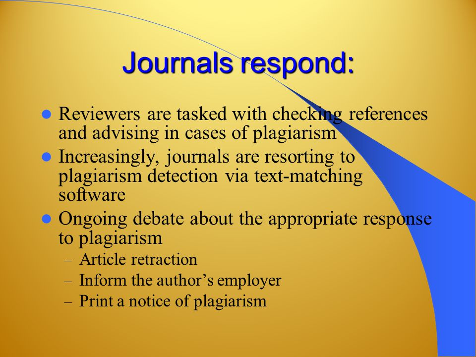 Journals respond: Reviewers are tasked with checking references and advising in cases of plagiarism Increasingly, journals are resorting to plagiarism detection via text-matching software Ongoing debate about the appropriate response to plagiarism – Article retraction – Inform the author's employer – Print a notice of plagiarism
