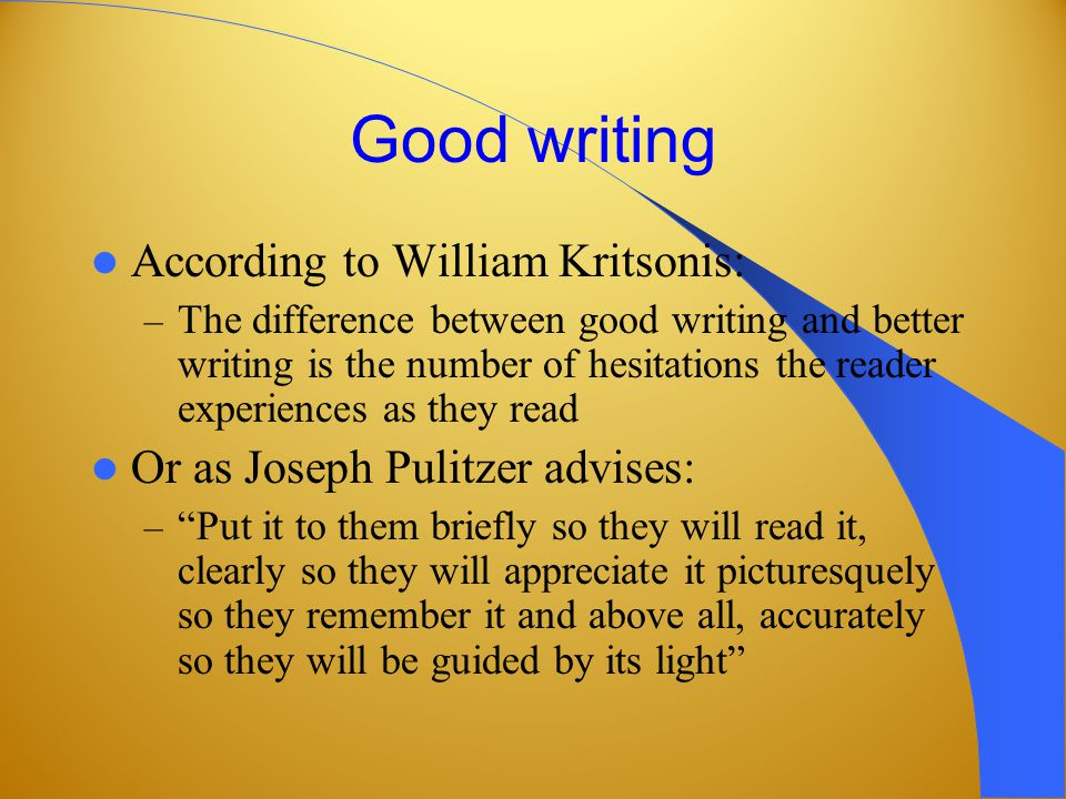 Good writing According to William Kritsonis: – The difference between good writing and better writing is the number of hesitations the reader experiences as they read Or as Joseph Pulitzer advises: – Put it to them briefly so they will read it, clearly so they will appreciate it picturesquely so they remember it and above all, accurately so they will be guided by its light