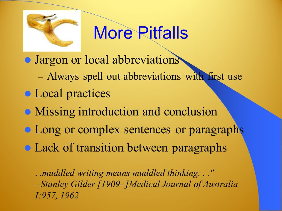 More Pitfalls Jargon or local abbreviations – Always spell out abbreviations with first use Local practices Missing introduction and conclusion Long or complex sentences or paragraphs Lack of transition between paragraphs..muddled writing means muddled thinking... - Stanley Gilder [1909- ]Medical Journal of Australia I:957, 1962