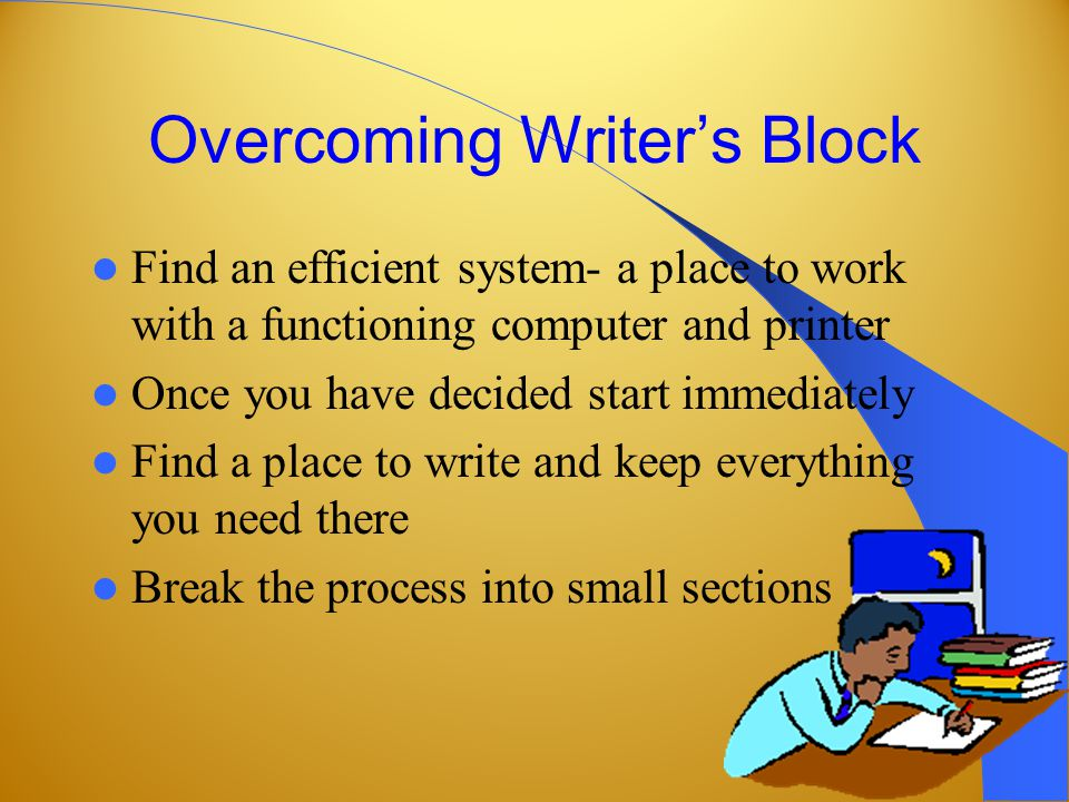 Overcoming Writer's Block Find an efficient system- a place to work with a functioning computer and printer Once you have decided start immediately Find a place to write and keep everything you need there Break the process into small sections