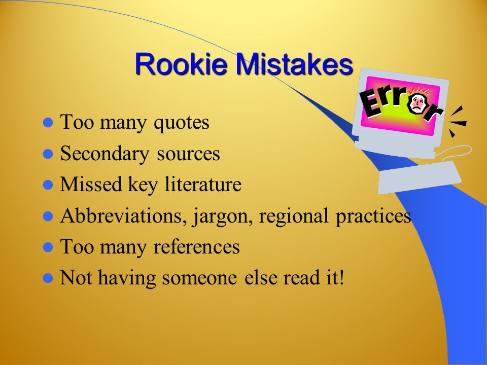 Rookie Mistakes Too many quotes Secondary sources Missed key literature Abbreviations, jargon, regional practices Too many references Not having someone else read it!