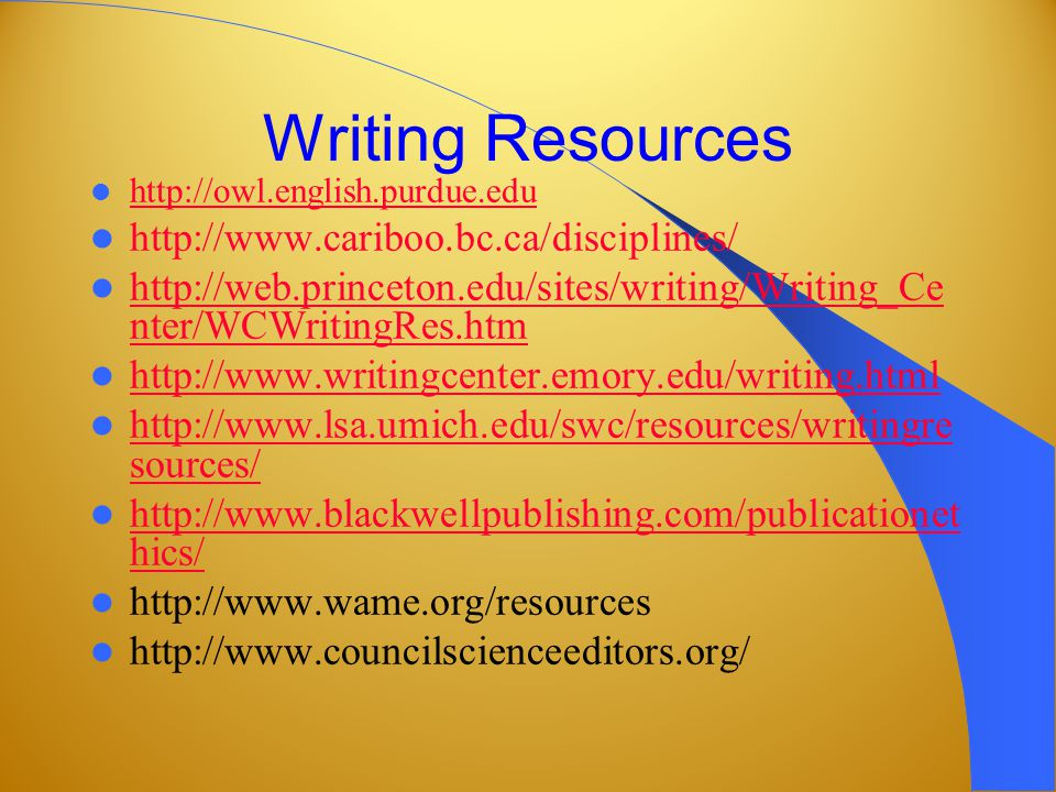 Writing Resources http://owl.english.purdue.edu http://www.cariboo.bc.ca/disciplines/ http://web.princeton.edu/sites/writing/Writing_Ce nter/WCWritingRes.htm http://web.princeton.edu/sites/writing/Writing_Ce nter/WCWritingRes.htm http://www.writingcenter.emory.edu/writing.html http://www.lsa.umich.edu/swc/resources/writingre sources/ http://www.lsa.umich.edu/swc/resources/writingre sources/ http://www.blackwellpublishing.com/publicationet hics/ http://www.blackwellpublishing.com/publicationet hics/ http://www.wame.org/resources http://www.councilscienceeditors.org/