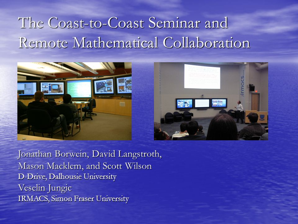 The Coast-to-Coast Seminar and Remote Mathematical Collaboration Jonathan Borwein, David Langstroth, Mason Macklem, and Scott Wilson D-Drive, Dalhousie University Veselin Jungic IRMACS, Simon Fraser University