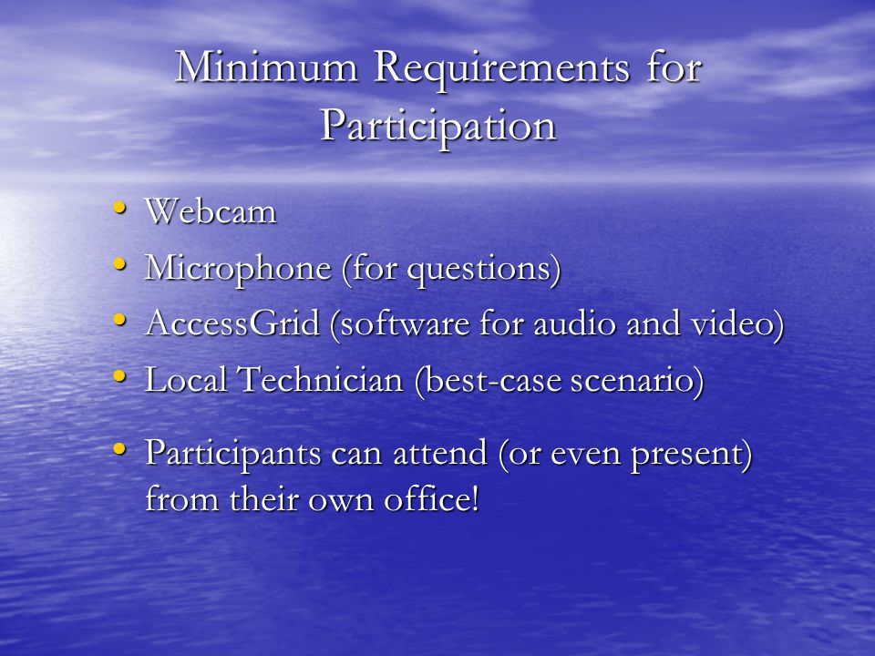 Minimum Requirements for Participation Webcam Webcam Microphone (for questions) Microphone (for questions) AccessGrid (software for audio and video) AccessGrid (software for audio and video) Local Technician (best-case scenario) Local Technician (best-case scenario) Participants can attend (or even present) from their own office.